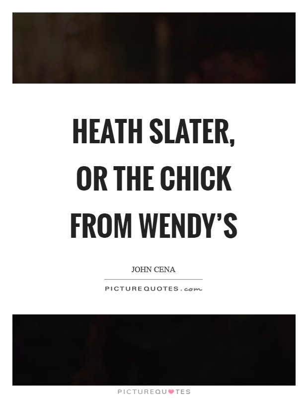 Heath Slater, or the chick from Wendy's Picture Quote #1