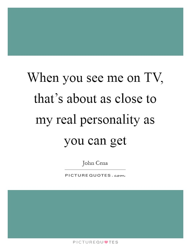 When you see me on TV, that's about as close to my real personality as you can get Picture Quote #1