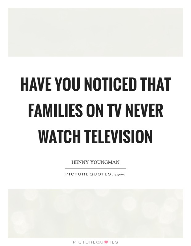 Have you noticed that families on TV never watch television Picture Quote #1