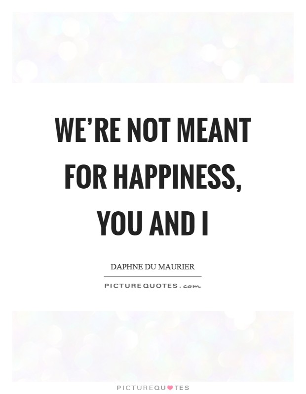 We're not meant for happiness, you and I Picture Quote #1