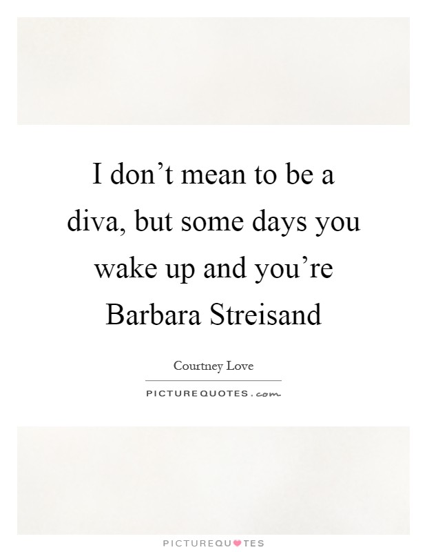 I don't mean to be a diva, but some days you wake up and you're Barbara Streisand Picture Quote #1