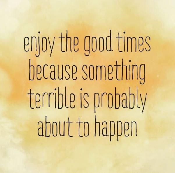 Enjoy the good times because something terrible is probably about to happen Picture Quote #1