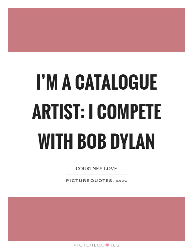 I'm a catalogue artist: I compete with Bob Dylan Picture Quote #1