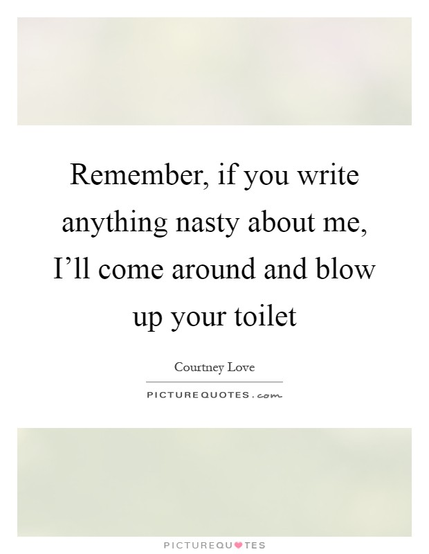 Remember, if you write anything nasty about me, I'll come around and blow up your toilet Picture Quote #1