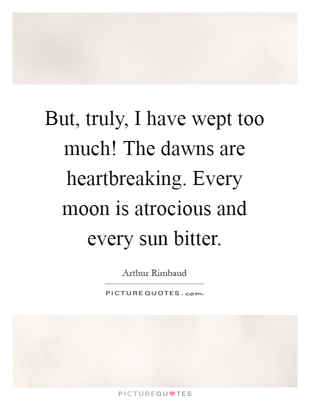 But, truly, I have wept too much! The dawns are heartbreaking. Every moon is atrocious and every sun bitter Picture Quote #1