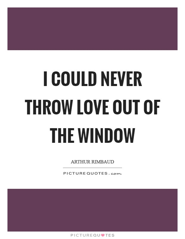 I could never throw Love out of the window Picture Quote #1