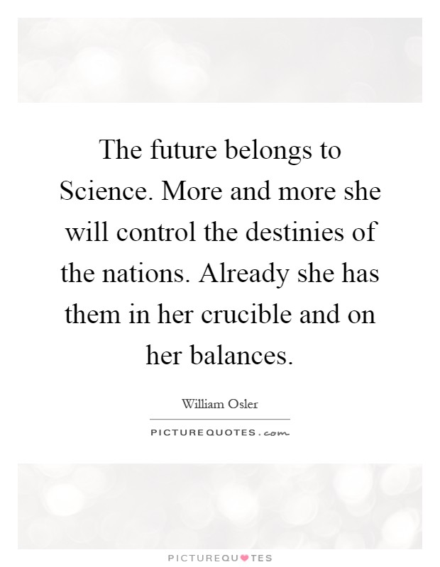 The future belongs to Science. More and more she will control the destinies of the nations. Already she has them in her crucible and on her balances Picture Quote #1