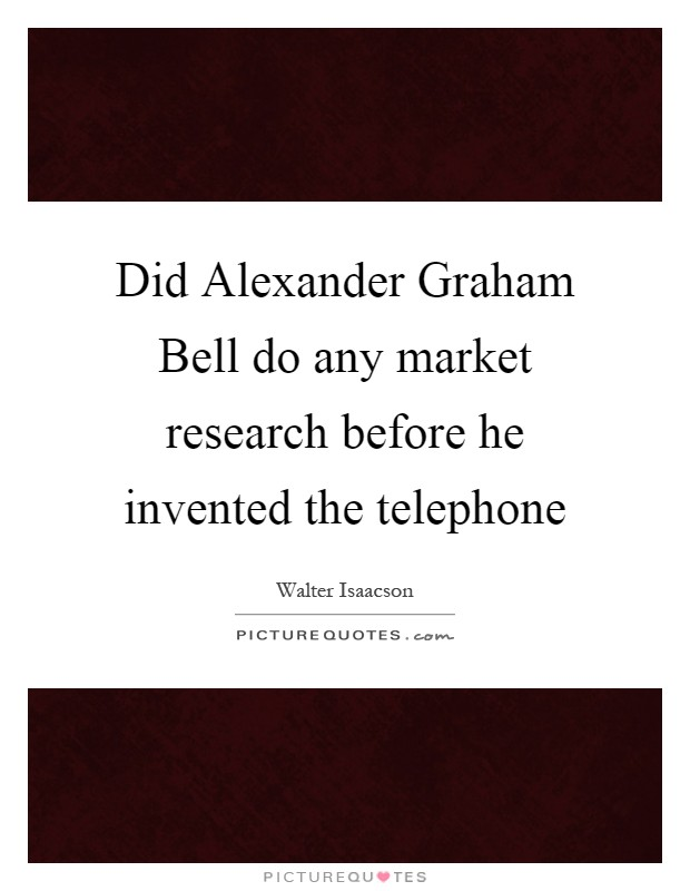 Did Alexander Graham Bell do any market research before he invented the telephone Picture Quote #1