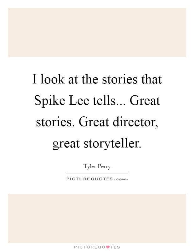 I look at the stories that Spike Lee tells... Great stories. Great director, great storyteller Picture Quote #1