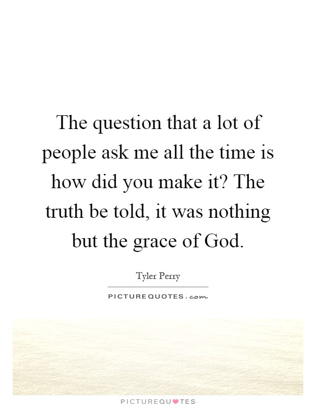 The question that a lot of people ask me all the time is how did you make it? The truth be told, it was nothing but the grace of God Picture Quote #1
