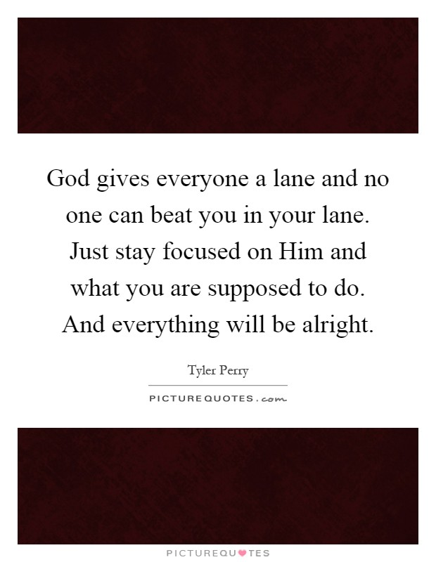God gives everyone a lane and no one can beat you in your lane. Just stay focused on Him and what you are supposed to do. And everything will be alright Picture Quote #1