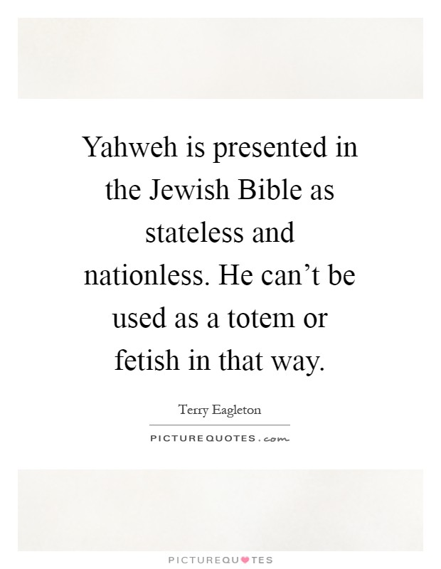 Yahweh is presented in the Jewish Bible as stateless and nationless. He can't be used as a totem or fetish in that way Picture Quote #1