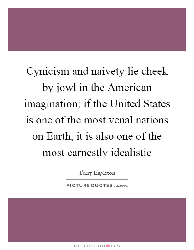Cynicism and naivety lie cheek by jowl in the American imagination; if the United States is one of the most venal nations on Earth, it is also one of the most earnestly idealistic Picture Quote #1