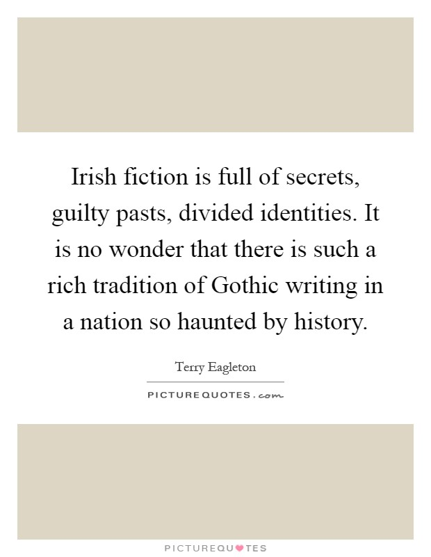 Irish fiction is full of secrets, guilty pasts, divided identities. It is no wonder that there is such a rich tradition of Gothic writing in a nation so haunted by history Picture Quote #1