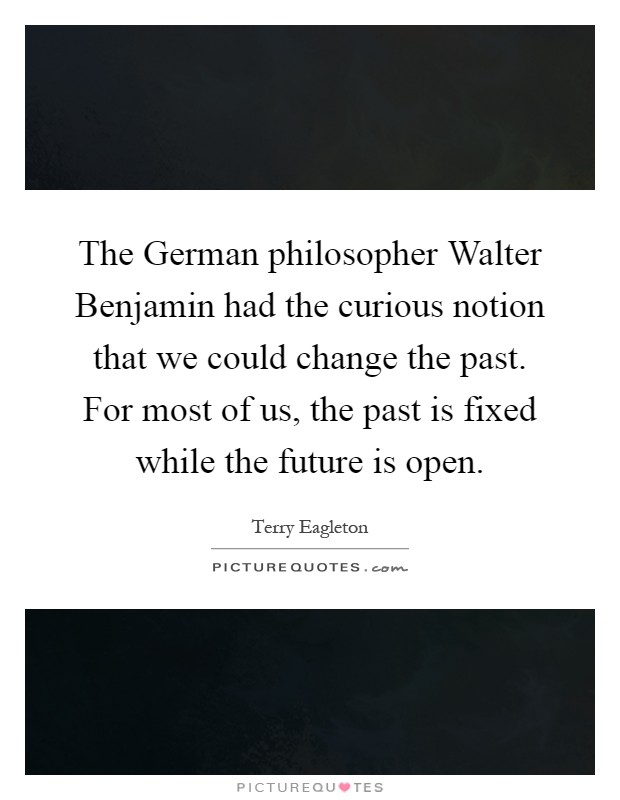 The German philosopher Walter Benjamin had the curious notion that we could change the past. For most of us, the past is fixed while the future is open Picture Quote #1