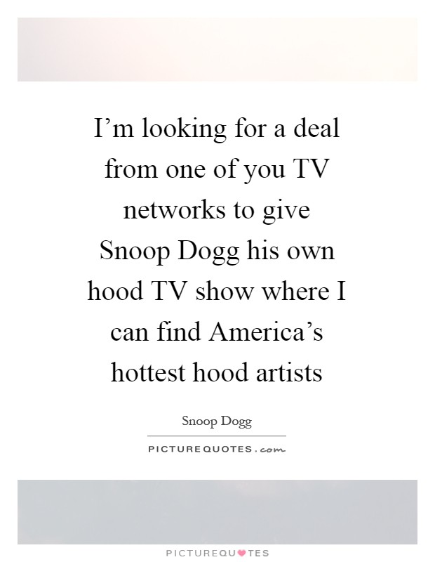 I'm looking for a deal from one of you TV networks to give Snoop Dogg his own hood TV show where I can find America's hottest hood artists Picture Quote #1