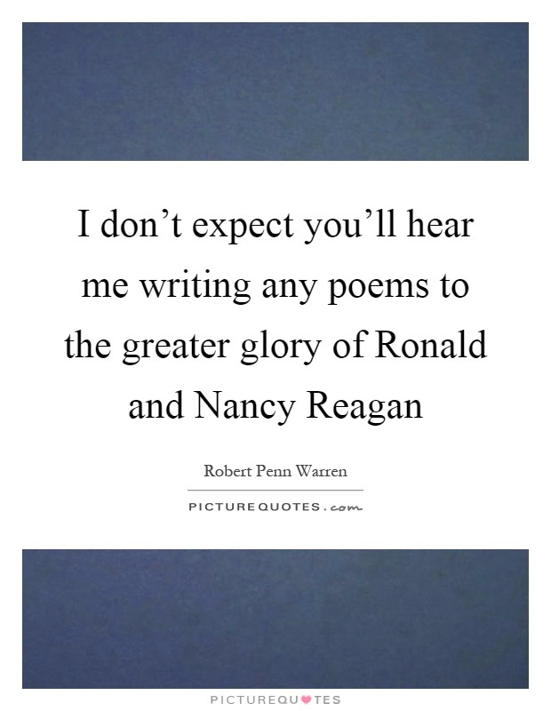 I don't expect you'll hear me writing any poems to the greater glory of Ronald and Nancy Reagan Picture Quote #1