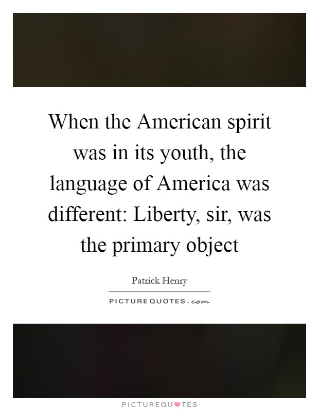 When the American spirit was in its youth, the language of America was different: Liberty, sir, was the primary object Picture Quote #1