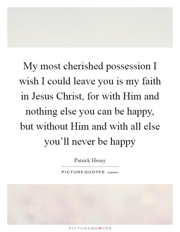 My most cherished possession I wish I could leave you is my faith in Jesus Christ, for with Him and nothing else you can be happy, but without Him and with all else you'll never be happy Picture Quote #1