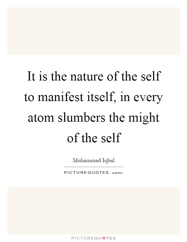 It is the nature of the self to manifest itself, in every atom slumbers the might of the self Picture Quote #1