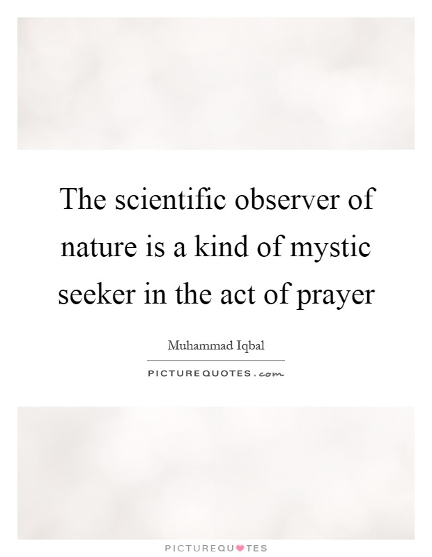 The scientific observer of nature is a kind of mystic seeker in the act of prayer Picture Quote #1