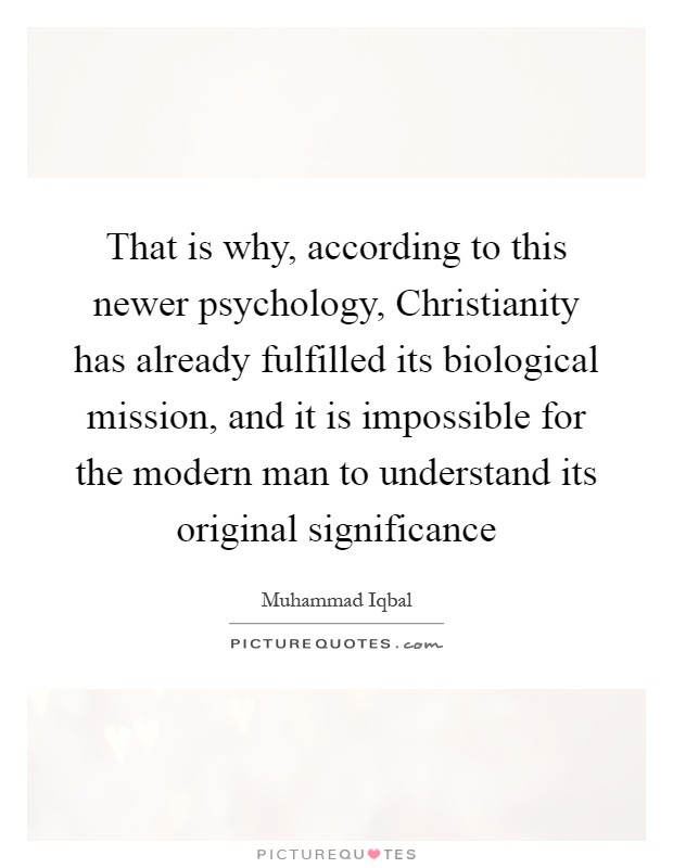 That is why, according to this newer psychology, Christianity has already fulfilled its biological mission, and it is impossible for the modern man to understand its original significance Picture Quote #1