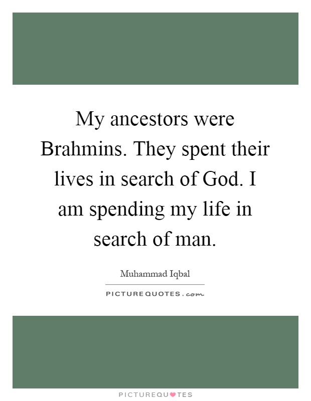 My ancestors were Brahmins. They spent their lives in search of God. I am spending my life in search of man Picture Quote #1