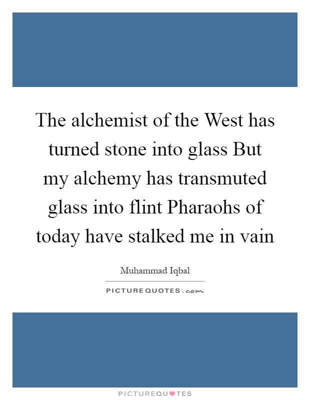The alchemist of the West has turned stone into glass But my alchemy has transmuted glass into flint Pharaohs of today have stalked me in vain Picture Quote #1