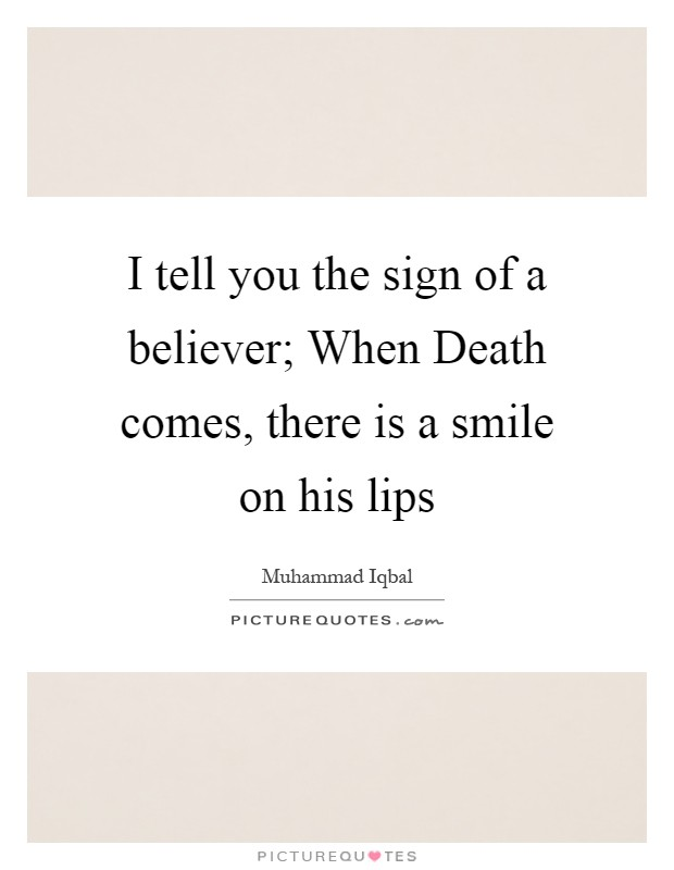 I tell you the sign of a believer; When Death comes, there is a smile on his lips Picture Quote #1