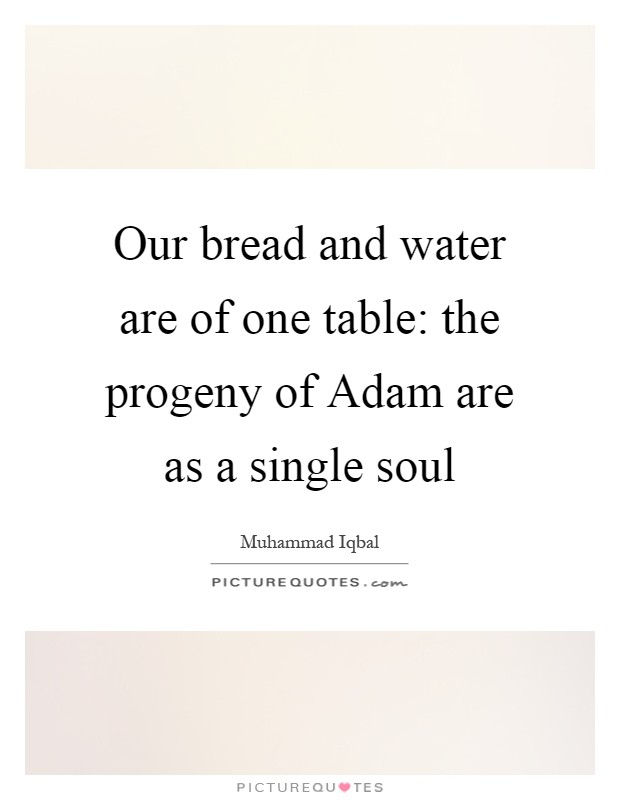 Our bread and water are of one table: the progeny of Adam are as a single soul Picture Quote #1