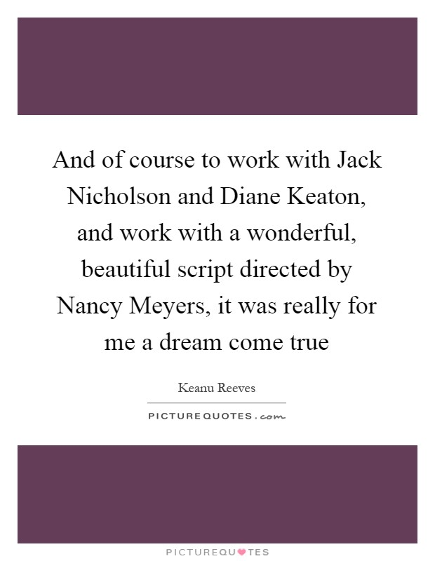 And of course to work with Jack Nicholson and Diane Keaton, and work with a wonderful, beautiful script directed by Nancy Meyers, it was really for me a dream come true Picture Quote #1