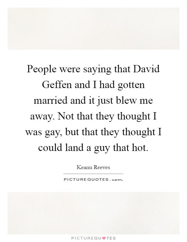 People were saying that David Geffen and I had gotten married and it just blew me away. Not that they thought I was gay, but that they thought I could land a guy that hot Picture Quote #1
