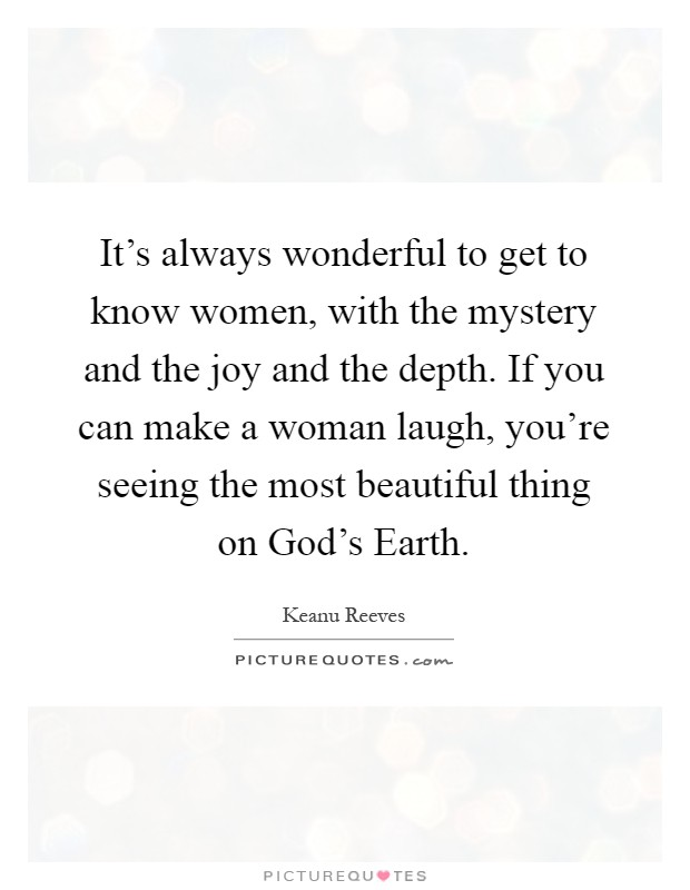 It's always wonderful to get to know women, with the mystery and the joy and the depth. If you can make a woman laugh, you're seeing the most beautiful thing on God's Earth Picture Quote #1