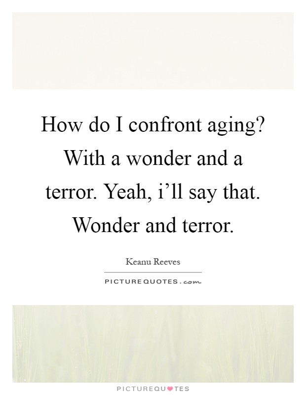 How do I confront aging? With a wonder and a terror. Yeah, i'll say that. Wonder and terror Picture Quote #1