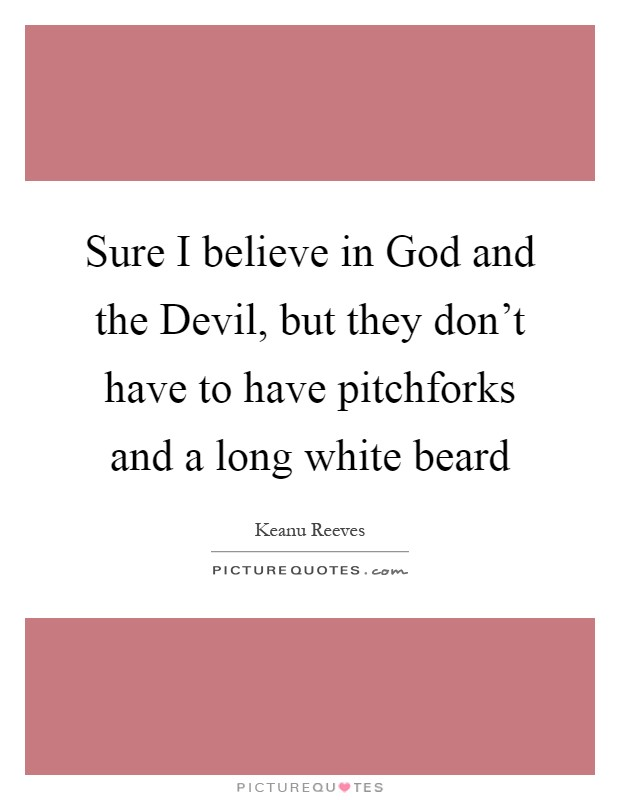 Sure I believe in God and the Devil, but they don't have to have pitchforks and a long white beard Picture Quote #1
