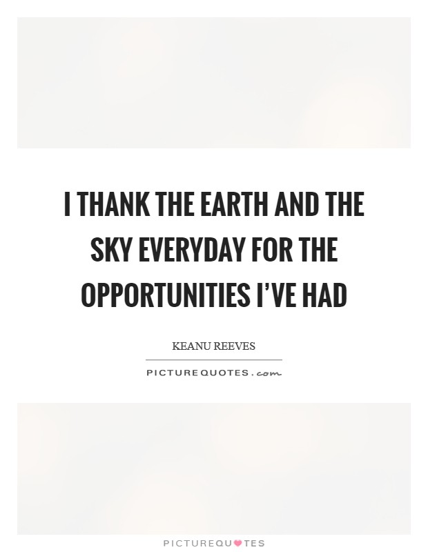 I thank the earth and the sky everyday for the opportunities I've had Picture Quote #1