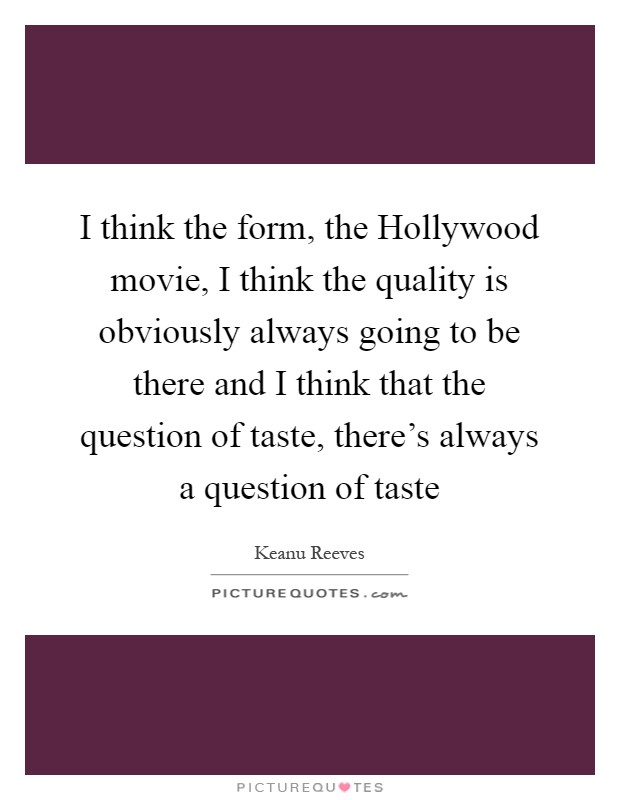 I think the form, the Hollywood movie, I think the quality is obviously always going to be there and I think that the question of taste, there's always a question of taste Picture Quote #1