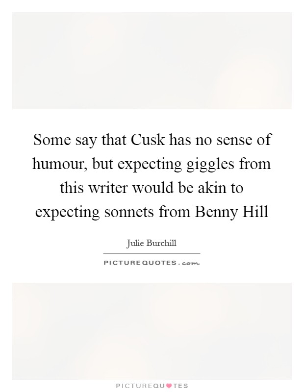 Some say that Cusk has no sense of humour, but expecting giggles from this writer would be akin to expecting sonnets from Benny Hill Picture Quote #1