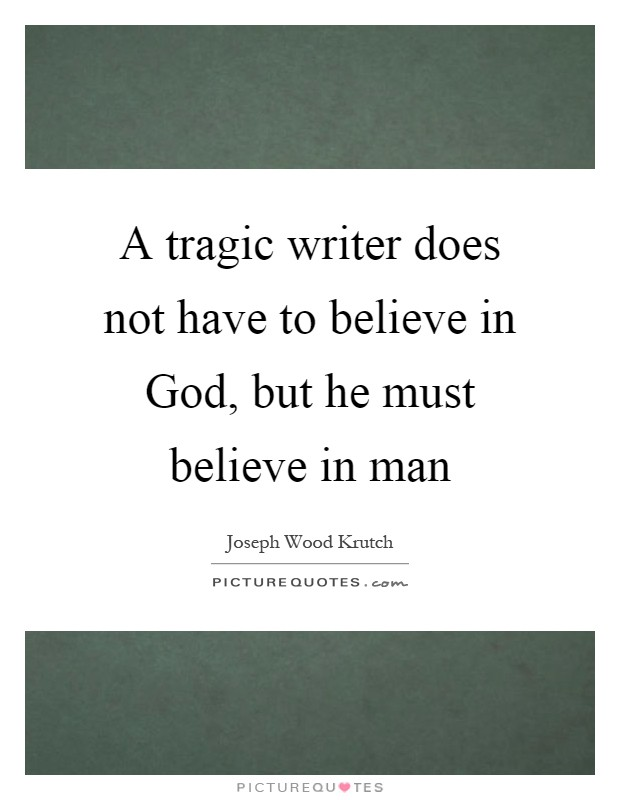 A tragic writer does not have to believe in God, but he must believe in man Picture Quote #1