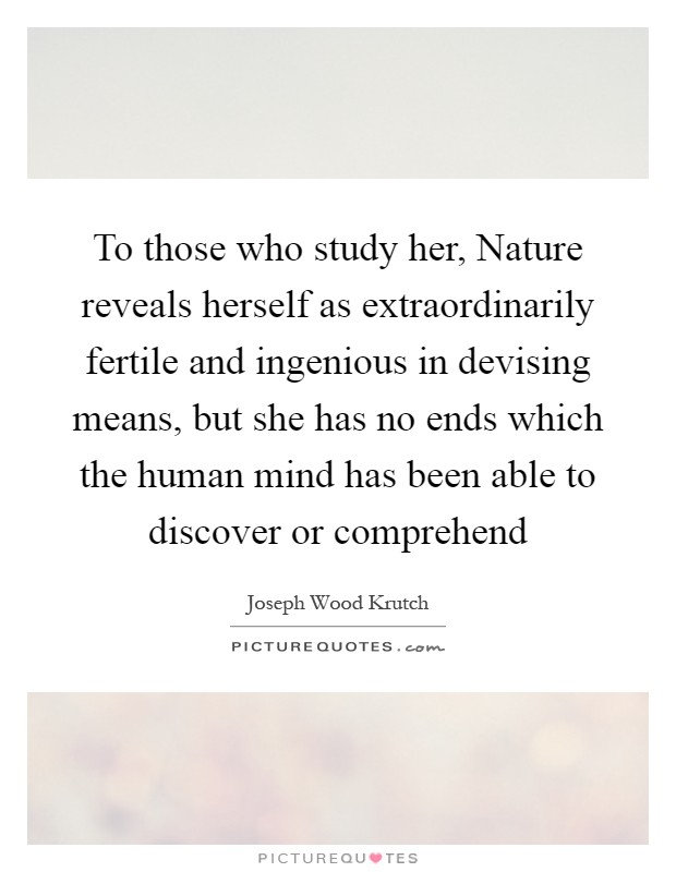To those who study her, Nature reveals herself as extraordinarily fertile and ingenious in devising means, but she has no ends which the human mind has been able to discover or comprehend Picture Quote #1