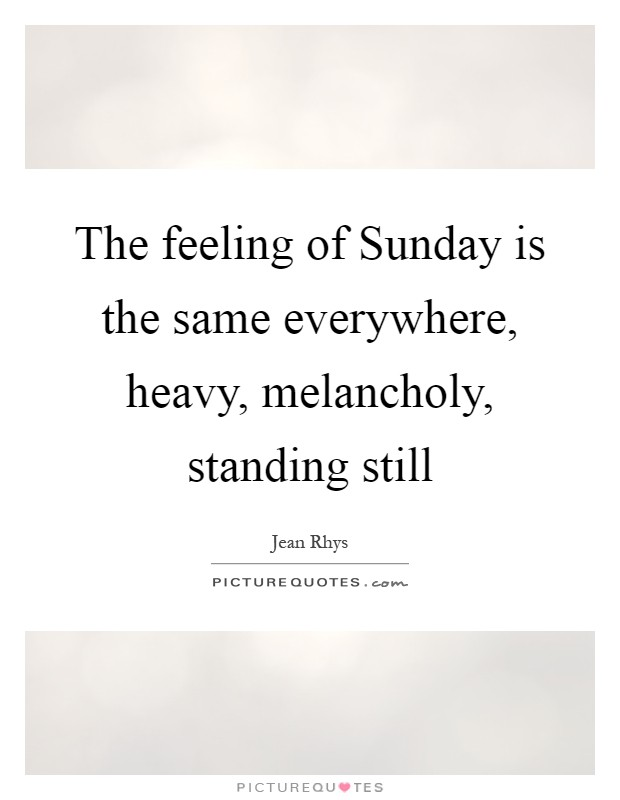 The feeling of Sunday is the same everywhere, heavy, melancholy, standing still Picture Quote #1