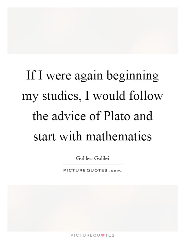 If I were again beginning my studies, I would follow the advice of Plato and start with mathematics Picture Quote #1