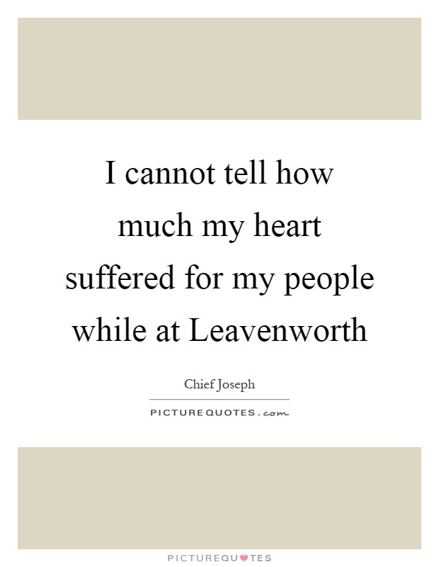 I cannot tell how much my heart suffered for my people while at Leavenworth Picture Quote #1