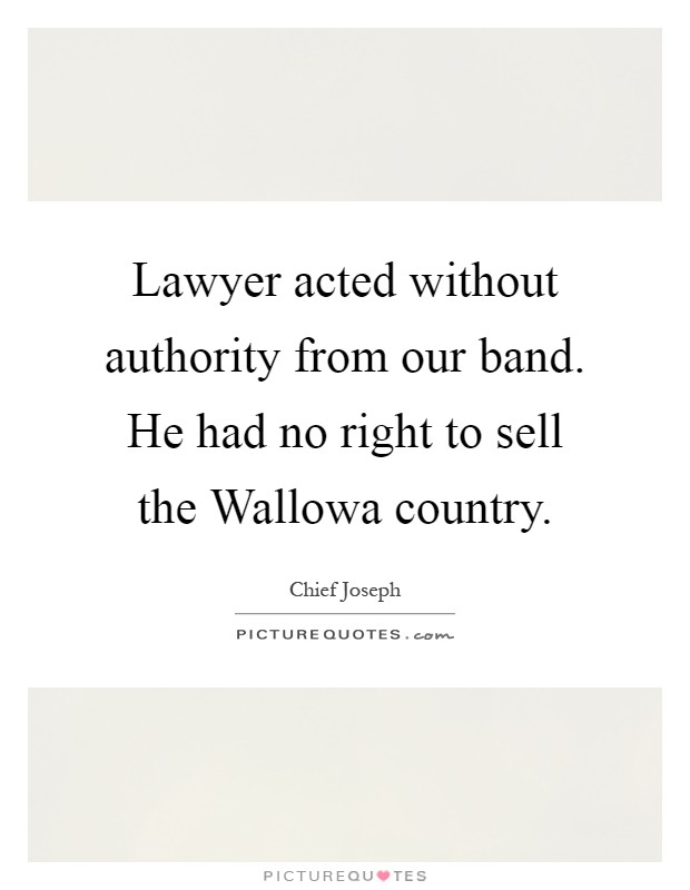 Lawyer acted without authority from our band. He had no right to sell the Wallowa country Picture Quote #1