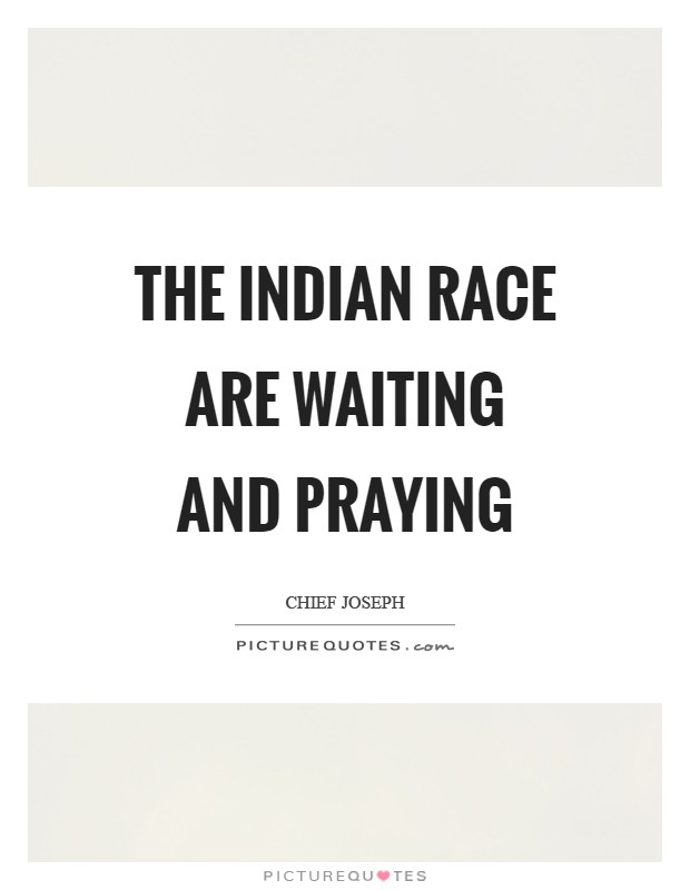 The Indian race are waiting and praying Picture Quote #1