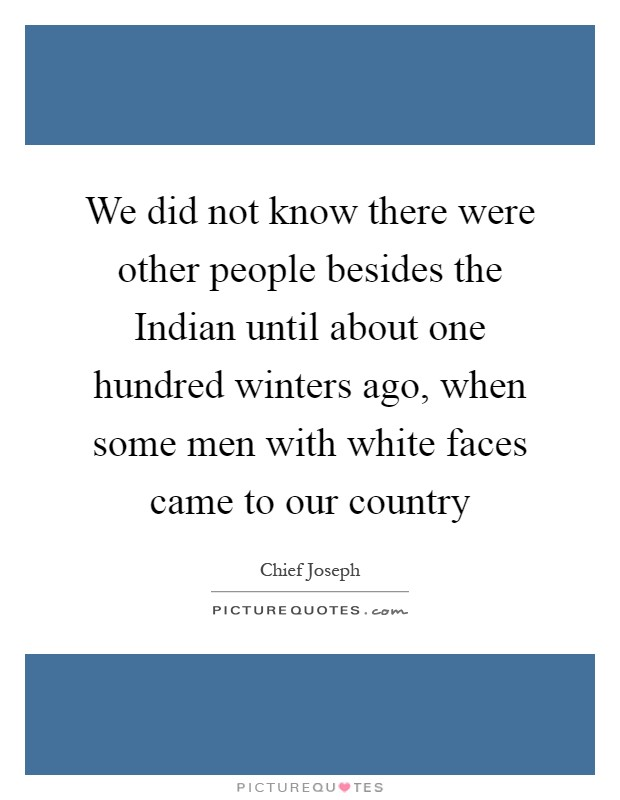 We did not know there were other people besides the Indian until about one hundred winters ago, when some men with white faces came to our country Picture Quote #1