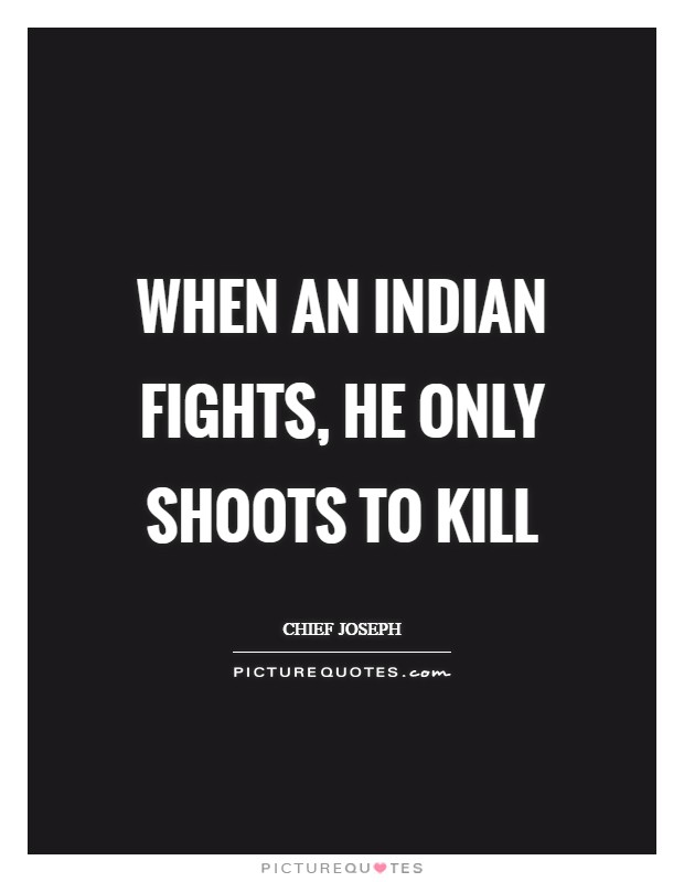 When an Indian fights, he only shoots to kill Picture Quote #1