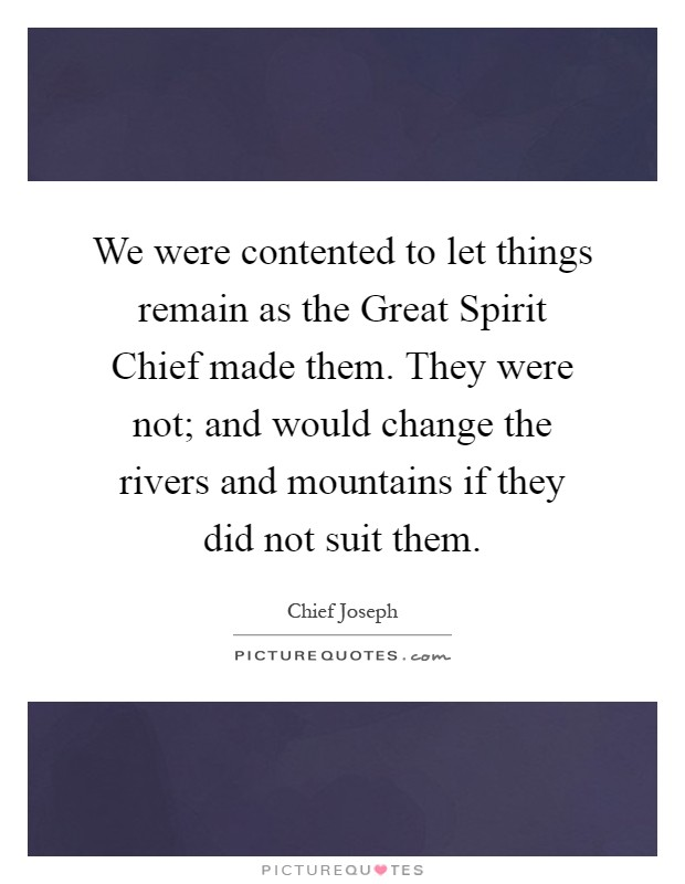 We were contented to let things remain as the Great Spirit Chief made them. They were not; and would change the rivers and mountains if they did not suit them Picture Quote #1