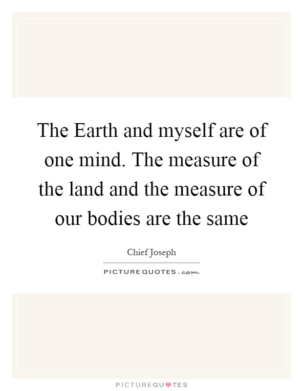 The Earth and myself are of one mind. The measure of the land and the measure of our bodies are the same Picture Quote #1