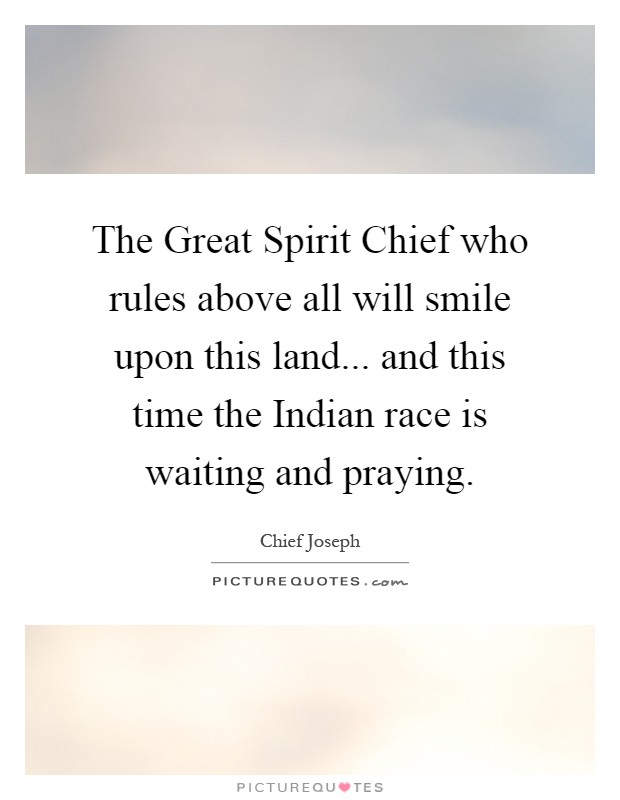 The Great Spirit Chief who rules above all will smile upon this land... and this time the Indian race is waiting and praying Picture Quote #1